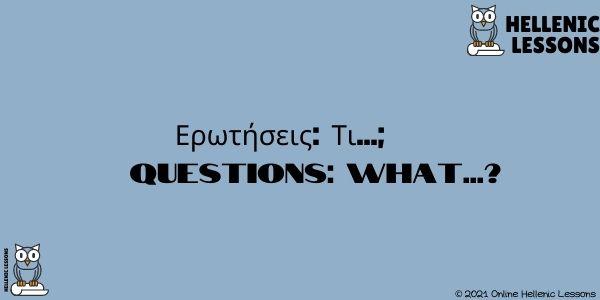 Ερωτήσεις: Τι…;      Questions: What…?